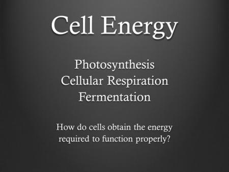 Cell Energy Photosynthesis Cellular Respiration Fermentation How do cells obtain the energy required to function properly?