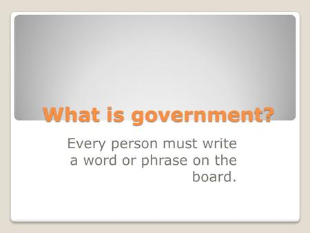 What is government? Every person must write a word or phrase on the board.