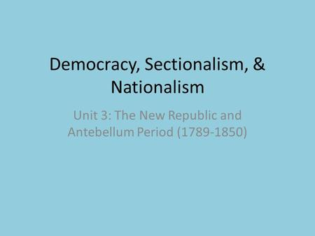 Democracy, Sectionalism, & Nationalism Unit 3: The New Republic and Antebellum Period (1789-1850)