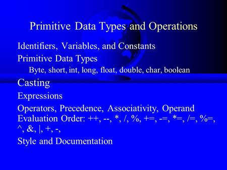 Primitive Data Types and Operations Identifiers, Variables, and Constants Primitive Data Types Byte, short, int, long, float, double, char, boolean Casting.