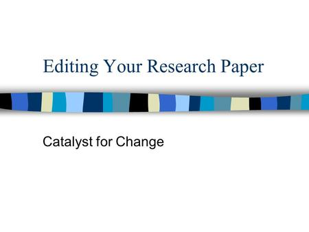 Editing Your Research Paper Catalyst for Change. Title Page Two-part title (remember to capitalize it) Second line of title has your person's name followed.