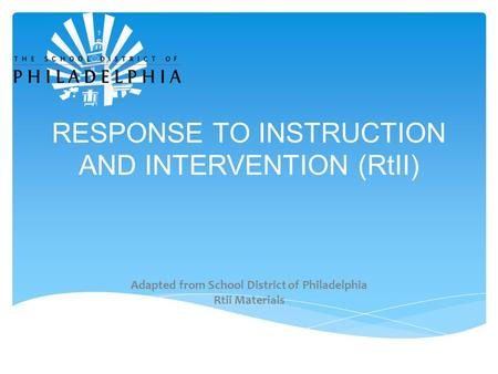 RESPONSE TO INSTRUCTION AND INTERVENTION (RtII) Adapted from School District of Philadelphia Rtii Materials.