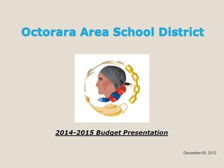 Octorara Area School District 2014-2015 Budget Presentation December 09, 2013.