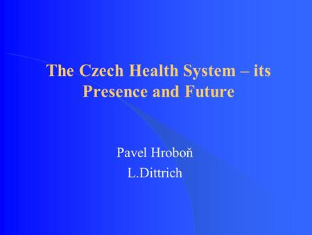 The Czech Health System – its Presence and Future Pavel Hroboň L.Dittrich.