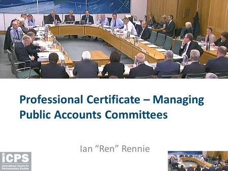 "Professional Certificate – Managing Public Accounts Committees Ian ""Ren"" Rennie."