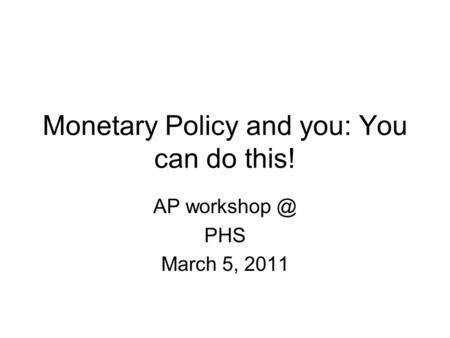 Monetary Policy and you: You can do this! AP PHS March 5, 2011.