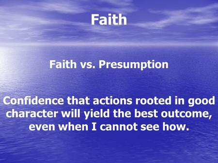 Faith Faith vs. Presumption Confidence that actions rooted in good character will yield the best outcome, even when I cannot see how.