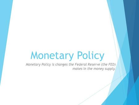 Monetary Policy Monetary Policy is changes the Federal Reserve (the FED) makes in the money supply.