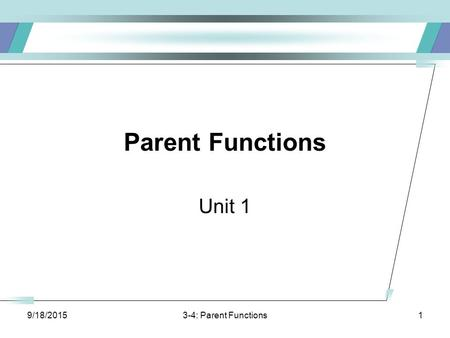 9/18/20153-4: Parent Functions1 Parent Functions Unit 1.
