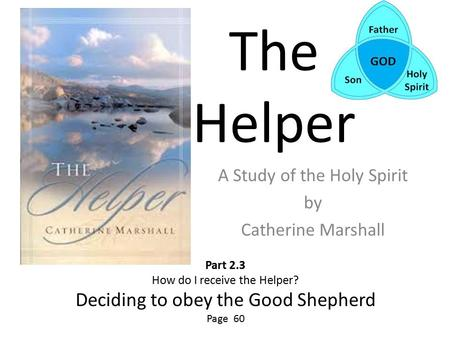 The Helper A Study of the Holy Spirit by Catherine Marshall Part 2.3 How do I receive the Helper? Deciding to obey the Good Shepherd Page 60.
