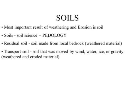 SOILS Most important result of weathering and Erosion is soil Soils - soil science = PEDOLOGY Residual soil - soil made from local bedrock (weathered material)