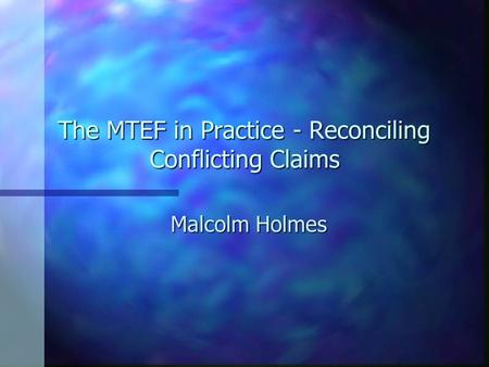 The MTEF in Practice - Reconciling Conflicting Claims Malcolm Holmes.
