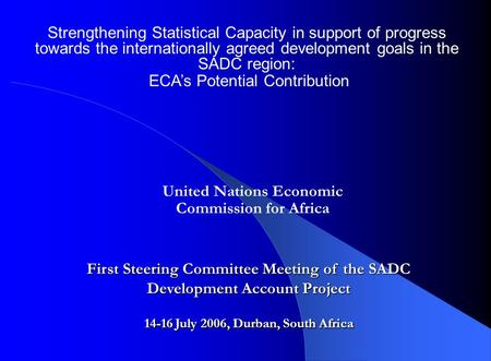 Strengthening Statistical Capacity in support of progress towards the internationally agreed development goals in the SADC region: ECA's Potential Contribution.