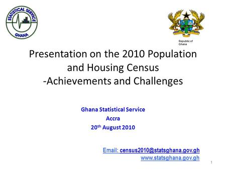1 Presentation on the 2010 Population and Housing Census -Achievements and Challenges Ghana Statistical Service Accra 20 th August 2010 1 Republic of Ghana.