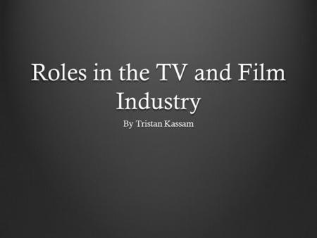 Roles in the TV and Film Industry By Tristan Kassam.