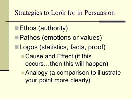 Strategies to Look for in Persuasion Ethos (authority) Pathos (emotions or values) Logos (statistics, facts, proof) Cause and Effect (if this occurs…then.