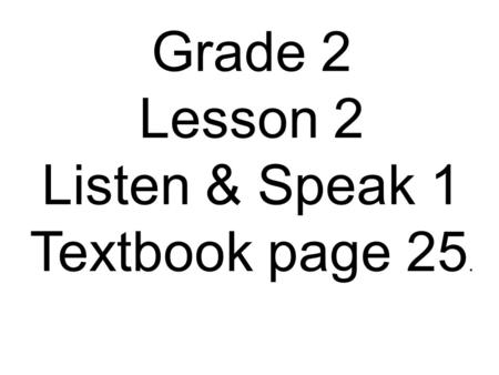 Grade 2 Lesson 2 Listen & Speak 1 Textbook page 25.