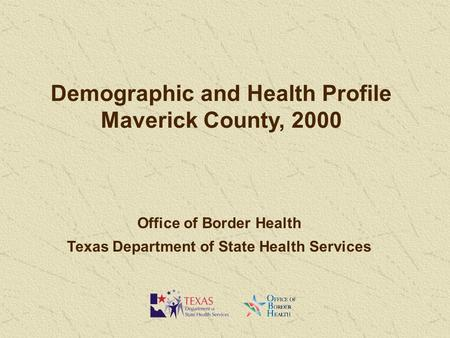 Demographic and Health Profile Maverick County, 2000 Office of Border Health Texas Department of State Health Services.