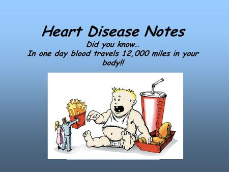 Heart Disease Notes Did you know… In one day blood travels 12,000 miles in your body!! MMMMMMM MMMMMM.