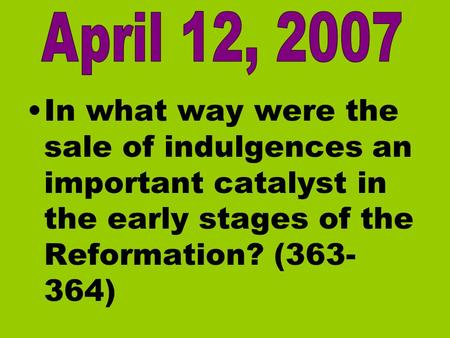 April 12, 2007 In what way were the sale of indulgences an important catalyst in the early stages of the Reformation? (363-364)