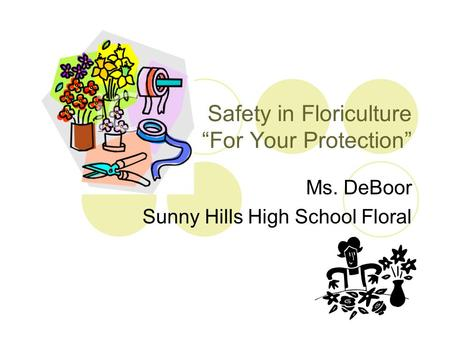 "Safety in Floriculture ""For Your Protection"" Ms. DeBoor Sunny Hills High School Floral."