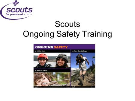 Scouts Ongoing Safety Training. What & Why?  Sits alongside safeguarding training  For anyone who has an appointment review (not SASU, Exec. Committee,