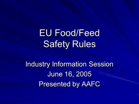 EU Food/Feed Safety Rules Industry Information Session June 16, 2005 Presented by AAFC.