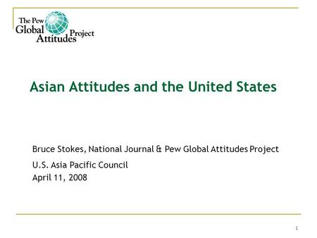 1 Asian Attitudes and the United States Bruce Stokes, National Journal & Pew Global Attitudes Project U.S. Asia Pacific Council April 11, 2008.