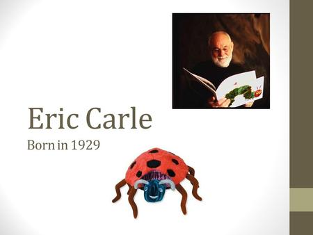 Eric Carle Born in 1929. His life….. He is best known for being an author and illustrator of children's books. He was born in New York in 1929. He moved.