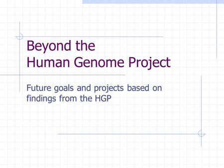 Beyond the Human Genome Project Future goals and projects based on findings from the HGP.