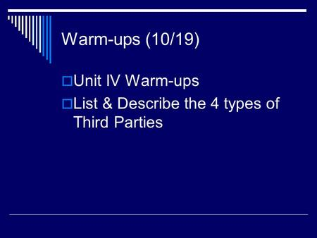 Warm-ups (10/19)  Unit IV Warm-ups  List & Describe the 4 types of Third Parties.