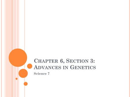 C HAPTER 6, S ECTION 3: A DVANCES IN G ENETICS Science 7.