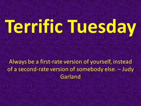 Terrific Tuesday Always be a first-rate version of yourself, instead of a second-rate version of somebody else. – Judy Garland.