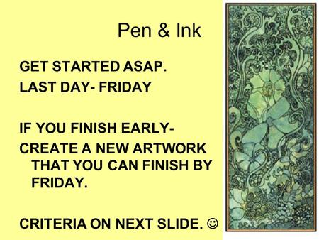 Pen & Ink GET STARTED ASAP. LAST DAY- FRIDAY IF YOU FINISH EARLY- CREATE A NEW ARTWORK THAT YOU CAN FINISH BY FRIDAY. CRITERIA ON NEXT SLIDE.