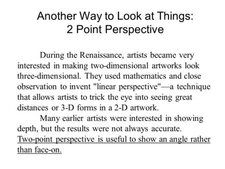 Another Way to Look at Things: 2 Point Perspective During the Renaissance, artists became very interested in making two-dimensional artworks look three-dimensional.