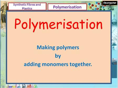 Polymerisation Making polymers by adding monomers together. Synthetic Fibres and Plastics Polymerisation.