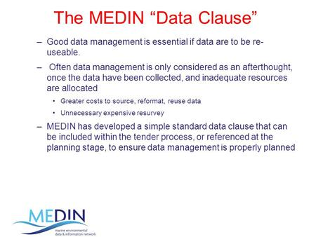 "The MEDIN ""Data Clause"" –Good data management is essential if data are to be re- useable. – Often data management is only considered as an afterthought,"