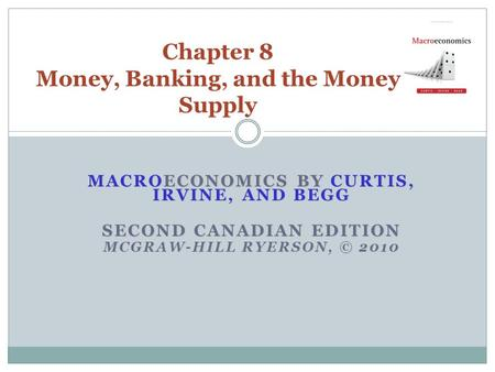 MACROECONOMICS BY CURTIS, IRVINE, AND BEGG SECOND CANADIAN EDITION MCGRAW-HILL RYERSON, © 2010 Chapter 8 Money, Banking, and the Money Supply.