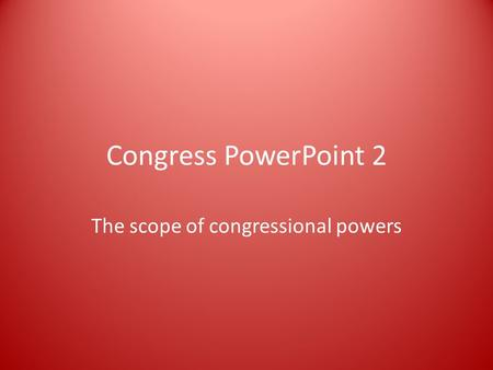 Congress PowerPoint 2 The scope of congressional powers.