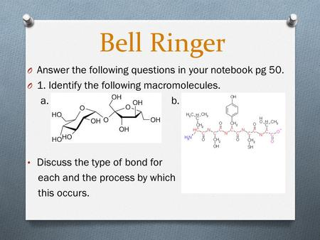 Bell Ringer O Answer the following questions in your notebook pg 50. O 1. Identify the following macromolecules. a. b. Discuss the type of bond for each.
