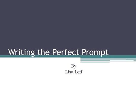 Writing the Perfect Prompt By Lisa Leff. I am so perplexed about writing the perfect prompt!