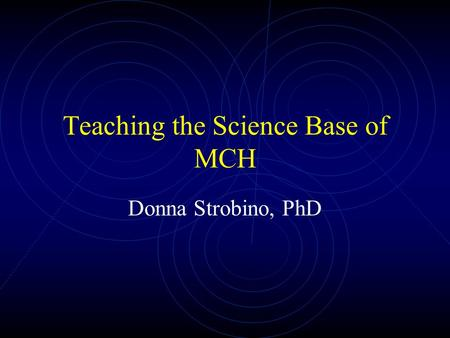 Teaching the Science Base of MCH Donna Strobino, PhD.