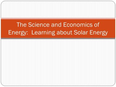 The Science and Economics of Energy: Learning about Solar Energy.