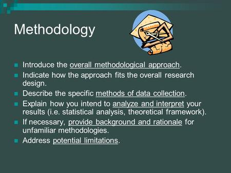 Methodology Introduce the overall methodological approach. Indicate how the approach fits the overall research design. Describe the specific methods of.