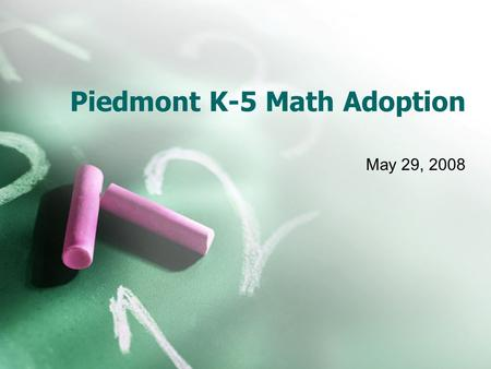 Piedmont K-5 Math Adoption May 29, 2008. Overview What Elementary Math Looks Like Historical Perspective District Philosophy Process and Criteria Why.