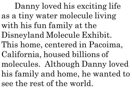 Danny loved his exciting life as a tiny water molecule living with his fun family at the Disneyland Molecule Exhibit. This home, centered in Pacoima, California,