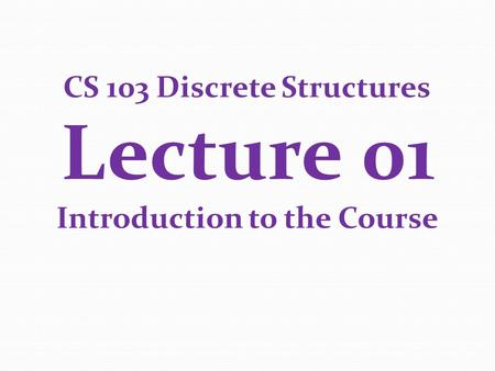 CS 103 Discrete Structures Lecture 01 Introduction to the Course