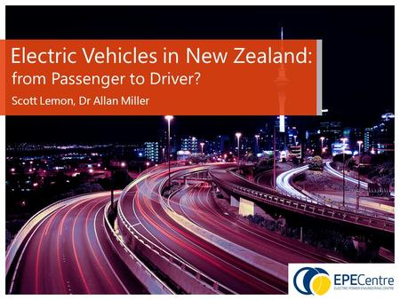 Electric Vehicles in New Zealand: from Passenger to Driver? Scott Lemon, Dr Allan Miller.