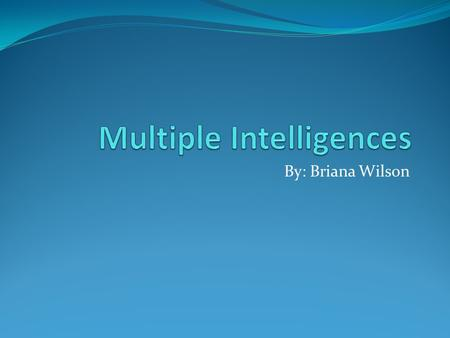 By: Briana Wilson. Overview Who: Howard Gardner is the creator of the theory What: Multiple intelligences is the ability for students to learn through.