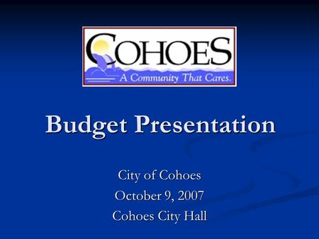 Budget Presentation Budget Presentation City of Cohoes October 9, 2007 Cohoes City Hall.